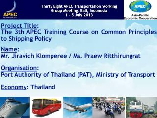 Project Title :  The 3th APEC Training Course on Common Principles to Shipping Policy  Name :
