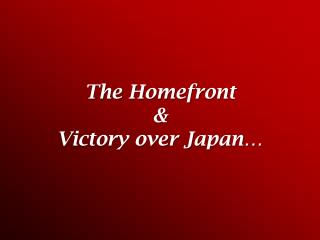 The  Homefront & Victory over Japan…