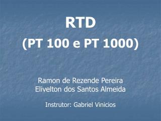 RTD (PT 100 e PT 1000) Ramon de Rezende Pereira Elivelton dos Santos Almeida