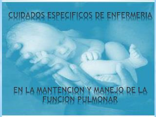CUIDADOS ESPECIFICOS DE ENFERMERIA  EN LA MANTENCION Y MANEJO DE LA FUNCION PULMONAR