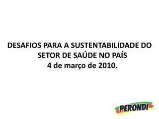 DESAFIOS PARA A SUSTENTABILIDADE DO SETOR DE SAÚDE NO PAÍS 4 de março de 2010.