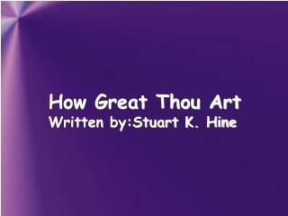 How Great Thou Art Written by:Stuart K. Hine