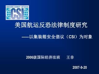 美国航运反恐法律制度研究 —— 以集装箱安全倡议( CSI )为对象                       2006 级国际经济法班       王非