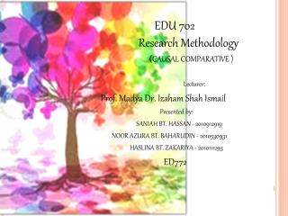 EDU 702 		    Research Methodology ( CAUSAL COMPARATIVE ) Lecturer: