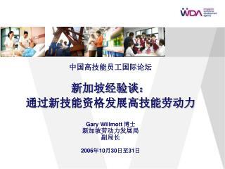 中国高技能员工国际论坛 新加坡经验谈: 通过新技能资格发展高技能劳动力 G ary Willmott 博士 新加坡劳动力发展局 副局长 2006 年 10 月 30 日至 31 日