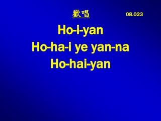 08.023  Ho-i-yan  Ho-ha-i ye yan-na  Ho-hai-yan