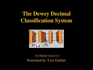 The Dewey Decimal Classification System      For Middle Grades 6-8  Presented by: Lisa Gaither
