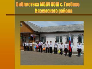 Библиотека МБОУ ООШ с. Глебово                 Вяземского района
