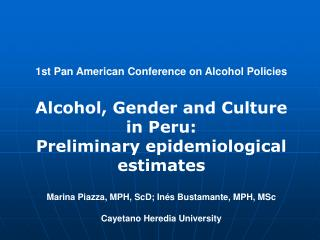 1st Pan American Conference on Alcohol Policies   Alcohol, Gender and Culture  in Peru: Preliminary epidemiological esti