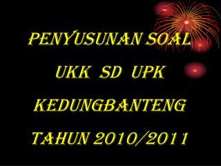PENYUSUNAN SOAL UKK  SD  UPK KEDUNGBANTENG TAHUN 2010/2011