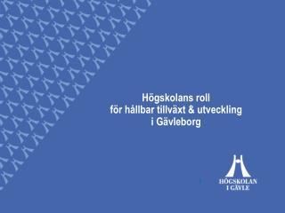 Högskolans roll f ör hållbar tillväxt & utveckling   i Gävleborg