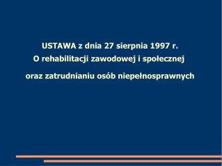 USTAWA z dnia 27 sierpnia 1997 r. O rehabilitacji zawodowej i spo ł ecznej