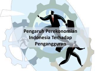 Pengaruh Perekonomian Indonesia Terhadap Pengangguran