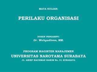 MATA KULIAH: PERILAKU ORGANISASI DOSEN PENGAMPU: Dr. Wahyudiono, MM . PROGRAM MAGISTER MANAJEMEN
