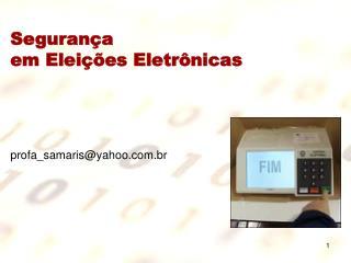 Segurança  em Eleições Eletrônicas profa_samaris@yahoo.br