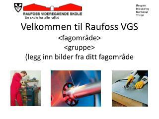 Velkommen til Raufoss VGS <fagområde> <gruppe> (legg inn bilder fra ditt fagområde
