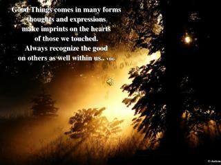 Good Things comes in many forms thoughts and expressions  make imprints on the hearts
