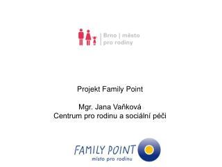 Projekt Family Point Mgr. Jana Vaňková Centrum pro rodinu a sociální péči