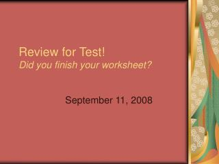 Review for Test!   Did you finish your worksheet?