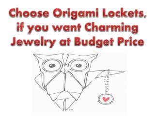 Choose Origami Lockets, if you want Charming Jewelry at Budg