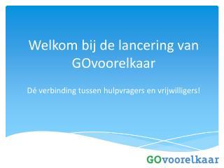 Welkom bij de lancering van  GOvoorelkaar