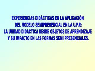 EXPERIENCIAS DIDÁCTICAS EN LA APLICACIÓN  DEL MODELO SEMIPRESENCIAL EN LA U.P.R: