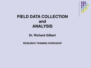 FIELD DATA COLLECTION and ANALYSIS Dr. Richard Gilbert RESEARCH TRAINING WORKSHOP