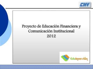 Proyecto de Educaci�n Financiera y Comunicaci�n Institucional  2012