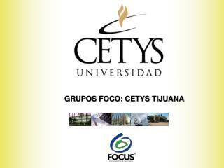 GRUPOS FOCO: CETYS TIJUANA