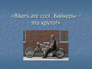 « Bikers are cool.  Байкеры – это круто!»