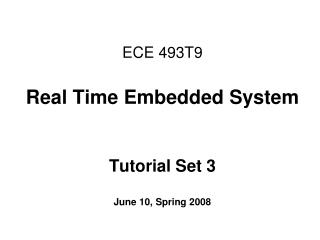 ECE 493T9 Real Time Embedded System Tutorial Set 3 June 10, Spring 2008