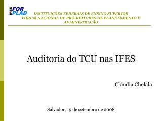 Auditoria do TCU nas IFES Cláudia Chelala Salvador, 19 de setembro de 2008