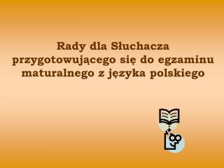 Rady dla Słuchacza przygotowującego się do egzaminu maturalnego z języka polskiego