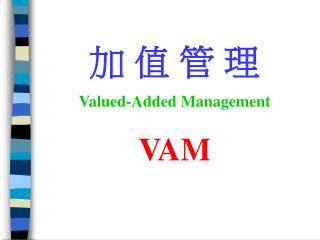 加 值 管 理 Valued-Added Management VAM