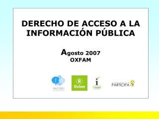 DERECHO DE ACCESO A LA INFORMACIÓN PÚBLICA A gosto 2007 OXFAM