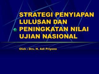 STRATEGI PENYIAPAN LULUSAN DAN PENINGKATAN NILAI UJIAN NASIONAL Oleh : Drs. H. Adi Priyono