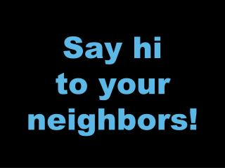 Say hi to your neighbors!