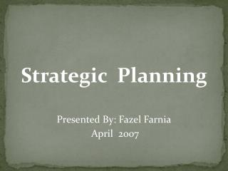 Strategic  Planning Presented By: Fazel Farnia  April  2007