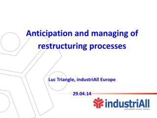 Anticipation and managing of restructuring processes  Luc Triangle,  industriAll  Europe 29.04.14