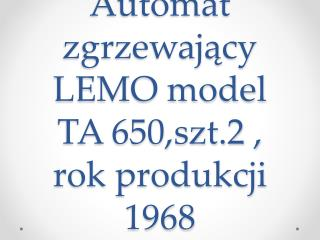 Automat zgrzewający LEMO model TA 650,szt.2 , rok produkcji 1968