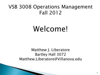 VSB 3008 Operations Management Fall 2012 Welcome! Matthew J. Liberatore Bartley Hall 3072