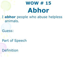 WOW  15 Abhor I abhor people who abuse helpless animals.  Guess:  Part of Speech  Definition