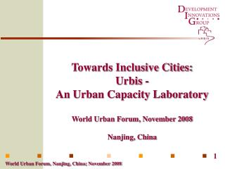 Towards Inclusive Cities: Urbis - An Urban Capacity Laboratory  World Urban Forum, November 2008  Nanjing, China