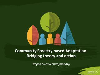 Community  Forestry  based  Adaptation: B ridging  theory and  action Regan Suzuki  Pairojmahakij