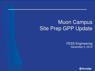 Muon  Campus Site Prep GPP Update FESS Engineering December 5,  2012