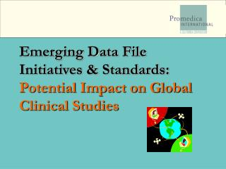 Emerging Data File Initiatives  Standards:  Potential Impact on Global Clinical Studies