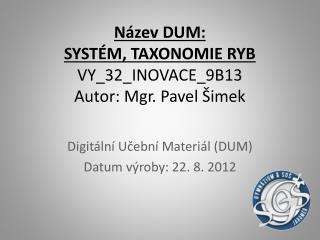 Název DUM:  SYSTÉM, TAXONOMIE RYB VY_32_INOVACE_9B13 Autor: Mgr. Pavel Šimek