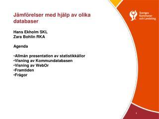 Jämförelser med hjälp av olika databaser Hans Ekholm SKL Zara Bohlin RKA Agenda
