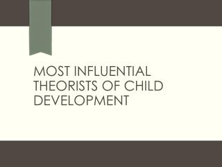 Most influential Theorists of Child Development