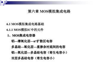第六章  MOS 模拟集成电路 6.1  MOS 模拟集成电路基础 6.1.1  MOS 模拟 IC 中的元件  1、 MOS 集成电容器       铝—薄氧化层— n + 扩散区电容